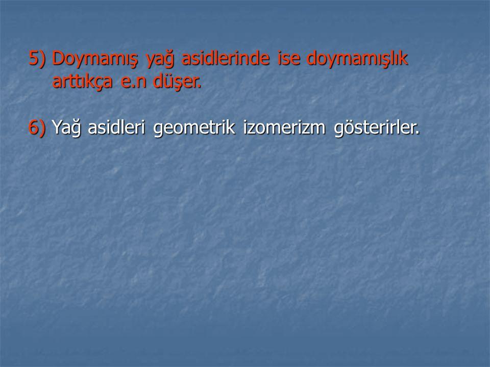 5) Doymamış yağ asidlerinde ise doymamışlık arttıkça e.n düşer. 6) Yağ asidleri geometrik izomerizm gösterirler.