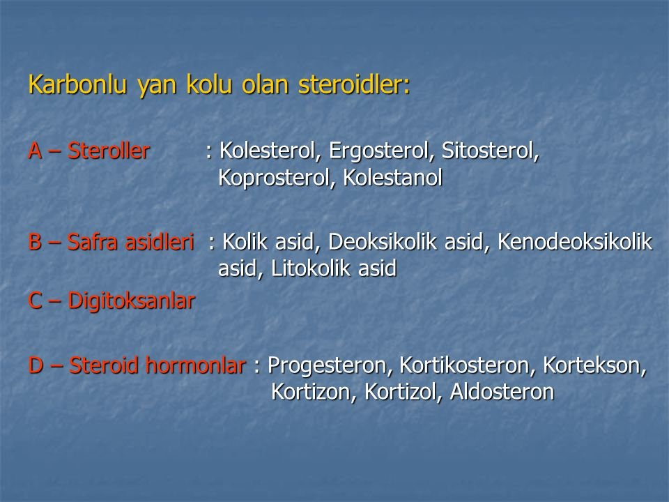 Karbonlu yan kolu olan steroidler: A – Steroller : Kolesterol, Ergosterol, Sitosterol, Koprosterol, Kolestanol B – Safra asidleri : Kolik asid, Deoksi