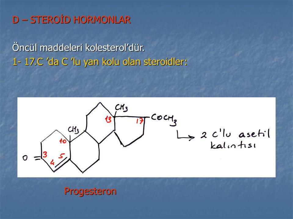 D – STEROİD HORMONLAR Öncül maddeleri kolesterol'dür. 1- 17.C 'da C 'lu yan kolu olan steroidler: Progesteron