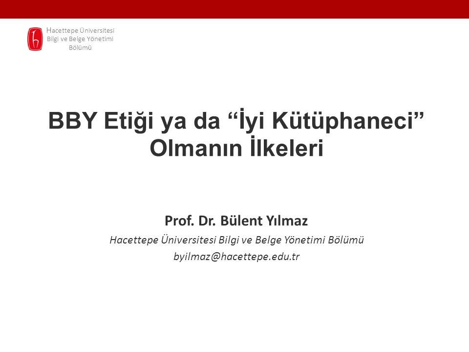 """BBY Etiği ya da """"İyi Kütüphaneci"""" Olmanın İlkeleri Prof. Dr. Bülent Yılmaz Hacettepe Üniversitesi Bilgi ve Belge Yönetimi Bölümü byilmaz@hacettepe.edu"""