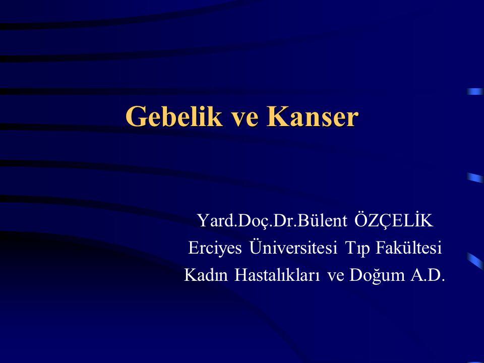 Gebelik ve Kanser Yard.Doç.Dr.Bülent ÖZÇELİK Erciyes Üniversitesi Tıp Fakültesi Kadın Hastalıkları ve Doğum A.D.