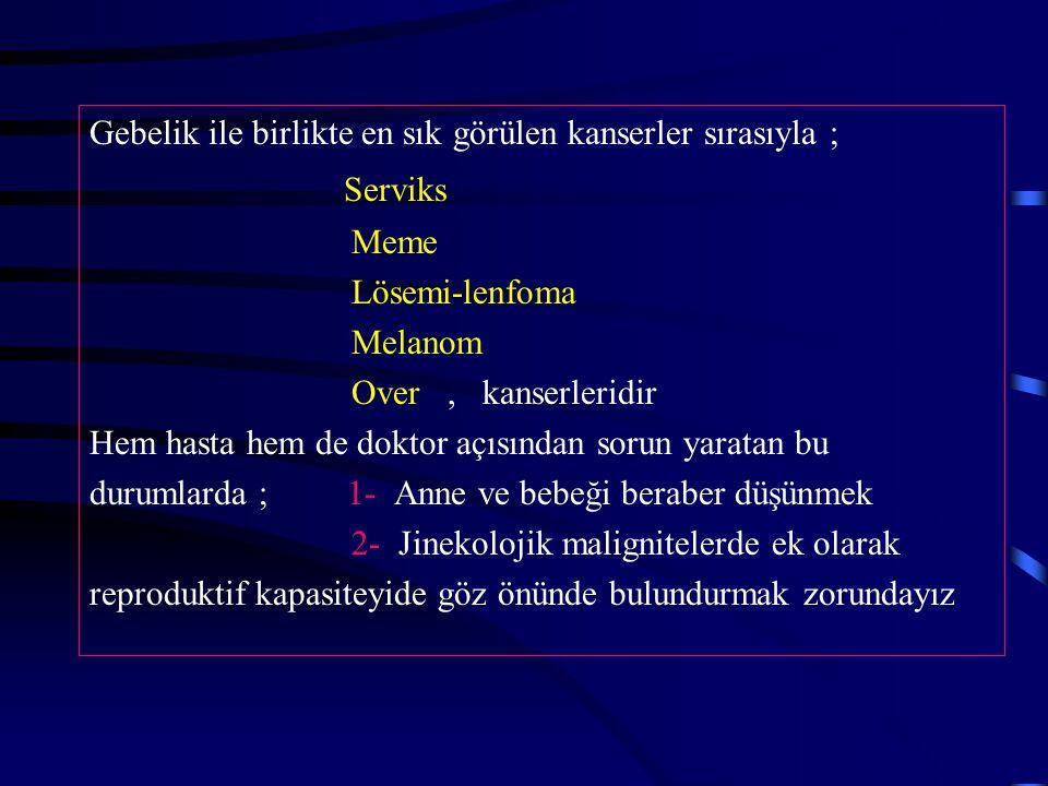 Gebelik ile birlikte en sık görülen kanserler sırasıyla ; Serviks Meme Lösemi-lenfoma Melanom Over, kanserleridir Hem hasta hem de doktor açısından so