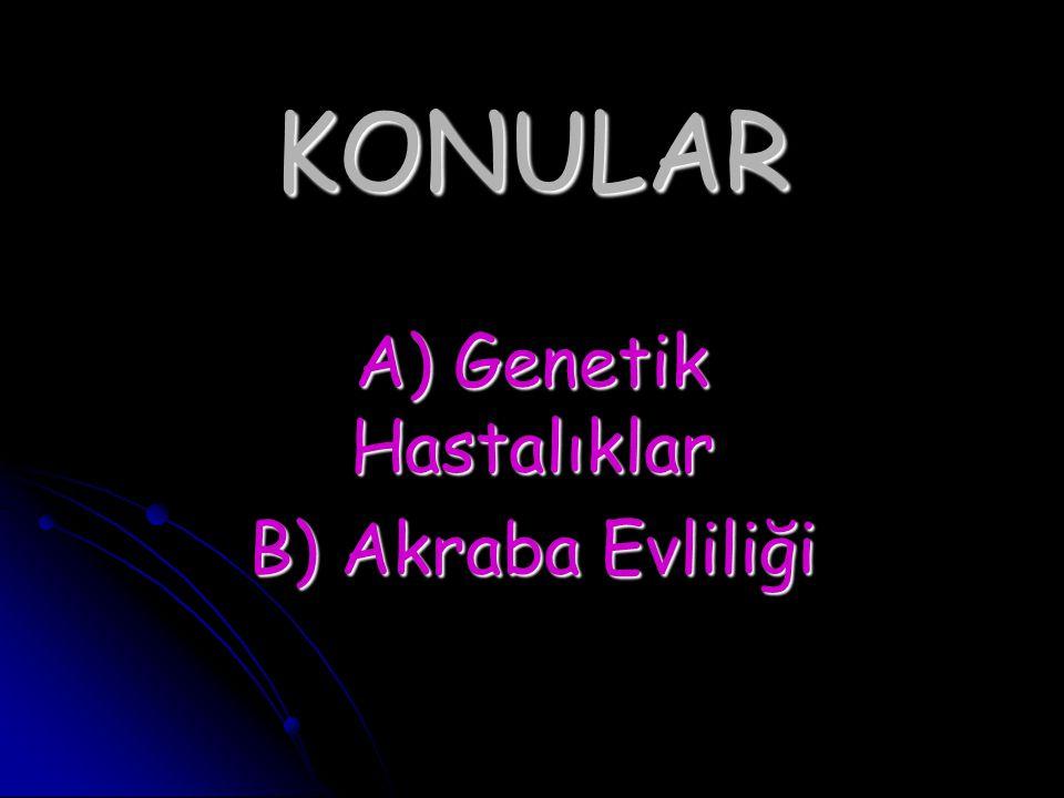 KONULAR A) Genetik Hastalıklar B) Akraba Evliliği