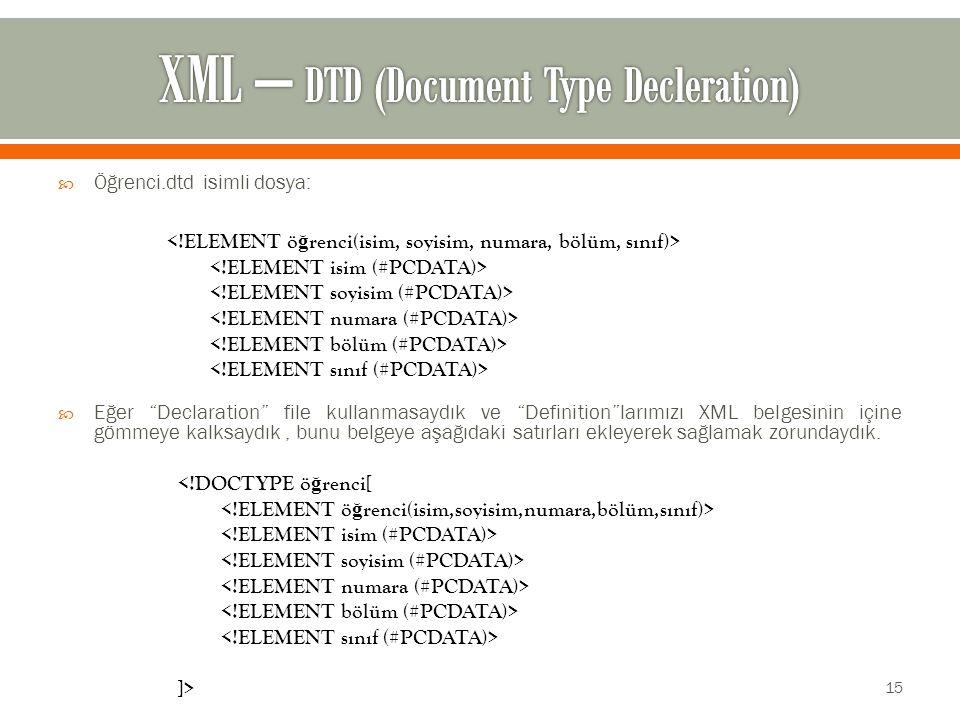  Öğrenci.dtd isimli dosya:  Eğer Declaration file kullanmasaydık ve Definition larımızı XML belgesinin içine gömmeye kalksaydık, bunu belgeye aşağıdaki satırları ekleyerek sağlamak zorundaydık.
