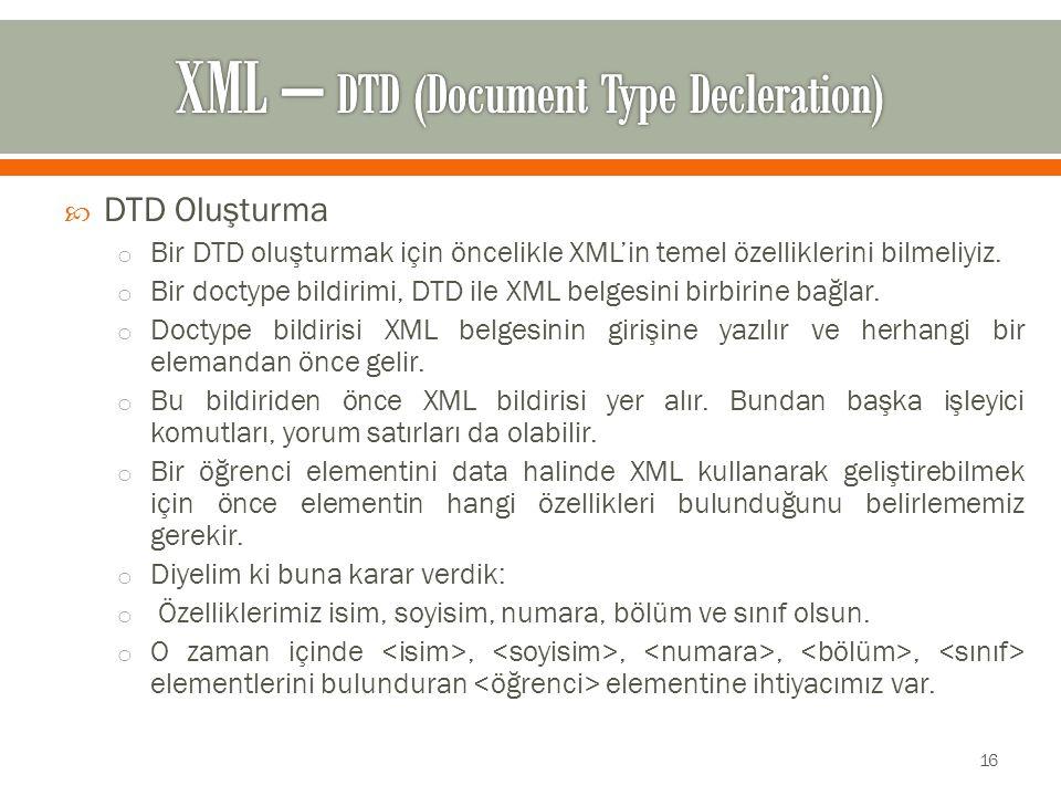  DTD Oluşturma o Bir DTD oluşturmak için öncelikle XML'in temel özelliklerini bilmeliyiz.