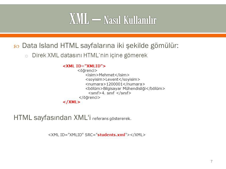  Data Island HTML sayfalarına iki şekilde gömülür: o Direk XML datasını HTML'nin içine gömerek HTML sayfasından XML i referans göstererek.