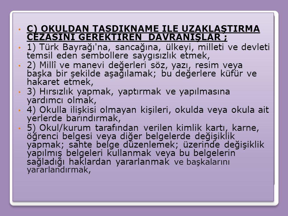 C) OKULDAN TASDIKNAME ILE UZAKLAŞTIRMA CEZASINI GEREKTIREN DAVRANIŞLAR ; 1) Türk Bayrağı'na, sancağına, ülkeyi, milleti ve devleti temsil eden semboll