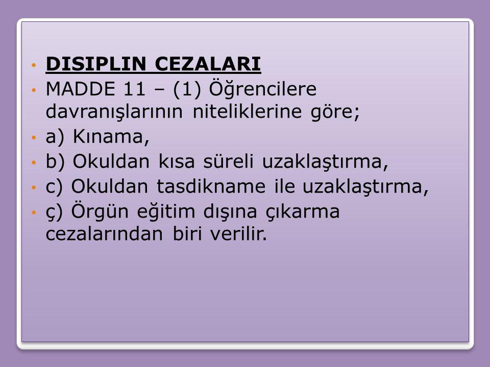 MADDE 12 – (1) CEZAYI GEREKTIREN DAVRANIŞLAR ŞUNLARDIR: a) Kınama cezasını gerektiren davranışlar 1) Okulu, okulun eşyasını ve çevresini kirletmek, 2) Yönetici, öğretmen veya eğitici personel tarafından verilen görevleri yapmamak, 3) Kılık-kıyafete ilişkin mevzuat hükümlerine uymamak, 4) Tütün ve tütün mamullerini bulundurmak veya içmek, 5) Başkasına ait eşyayı izinsiz almak veya kullanmak, 6) Dersle ilgili araç-gereci yanında bulundurmamak, bulundurulması yönündeki uyarılara aldırmamak, sahip olmasına rağmen ders araç- gerecini kullanmamayı alışkanlık hâline getirmek, 7) Yalan söylemek, 8) Okula geldiği hâlde özürsüz olarak derslere, uygulamalara, etütlere, törenlere ve diğer sosyal etkinliklere geç katılmak veya erken ayrılmak, MADDE 12 – (1) CEZAYI GEREKTIREN DAVRANIŞLAR ŞUNLARDIR: a) Kınama cezasını gerektiren davranışlar 1) Okulu, okulun eşyasını ve çevresini kirletmek, 2) Yönetici, öğretmen veya eğitici personel tarafından verilen görevleri yapmamak, 3) Kılık-kıyafete ilişkin mevzuat hükümlerine uymamak, 4) Tütün ve tütün mamullerini bulundurmak veya içmek, 5) Başkasına ait eşyayı izinsiz almak veya kullanmak, 6) Dersle ilgili araç-gereci yanında bulundurmamak, bulundurulması yönündeki uyarılara aldırmamak, sahip olmasına rağmen ders araç- gerecini kullanmamayı alışkanlık hâline getirmek, 7) Yalan söylemek, 8) Okula geldiği hâlde özürsüz olarak derslere, uygulamalara, etütlere, törenlere ve diğer sosyal etkinliklere geç katılmak veya erken ayrılmak,