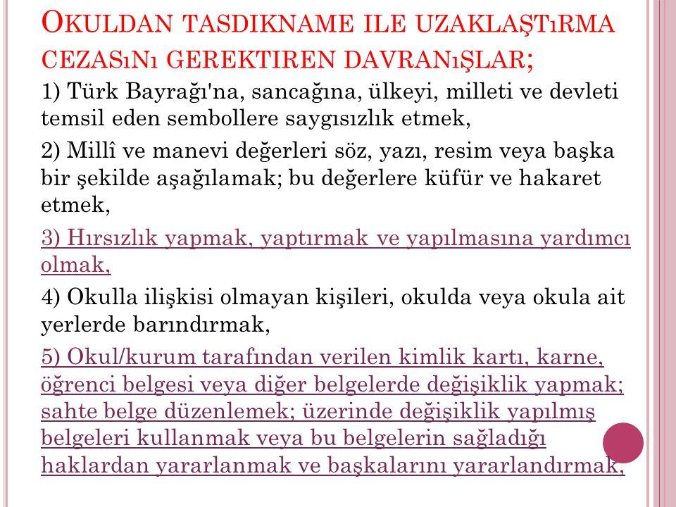 O KULDAN TASDIKNAME ILE UZAKLAŞTıRMA CEZASıNı GEREKTIREN DAVRANıŞLAR ; 1) Türk Bayrağı na, sancağına, ülkeyi, milleti ve devleti temsil eden sembollere saygısızlık etmek, 2) Millî ve manevi değerleri söz, yazı, resim veya başka bir şekilde aşağılamak; bu değerlere küfür ve hakaret etmek, 3) Hırsızlık yapmak, yaptırmak ve yapılmasına yardımcı olmak, 4) Okulla ilişkisi olmayan kişileri, okulda veya okula ait yerlerde barındırmak, 5) Okul/kurum tarafından verilen kimlik kartı, karne, öğrenci belgesi veya diğer belgelerde değişiklik yapmak; sahte belge düzenlemek; üzerinde değişiklik yapılmış belgeleri kullanmak veya bu belgelerin sağladığı haklardan yararlanmak ve başkalarını yararlandırmak,