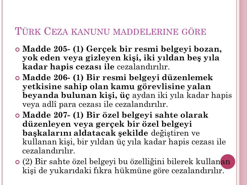 T ÜRK C EZA KANUNU MADDELERINE GÖRE Madde 205- (1) Gerçek bir resmi belgeyi bozan, yok eden veya gizleyen kişi, iki yıldan beş yıla kadar hapis cezası ile cezalandırılır.