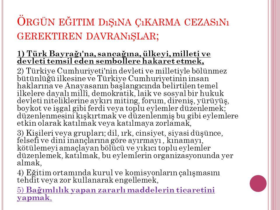 Ö RGÜN EĞITIM DıŞıNA ÇıKARMA CEZASıNı GEREKTIREN DAVRANıŞLAR ; 1) Türk Bayrağı'na, sancağına, ülkeyi, milleti ve devleti temsil eden sembollere hakare