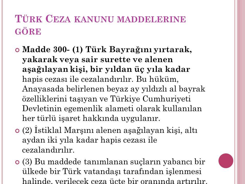T ÜRK C EZA KANUNU MADDELERINE GÖRE Madde 300- (1) Türk Bayrağını yırtarak, yakarak veya sair surette ve alenen aşağılayan kişi, bir yıldan üç yıla kadar hapis cezası ile cezalandırılır.