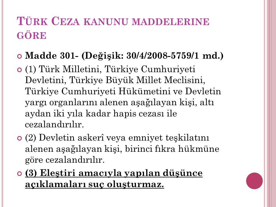 T ÜRK C EZA KANUNU MADDELERINE GÖRE Madde 301- (Değişik: 30/4/2008-5759/1 md.) (1) Türk Milletini, Türkiye Cumhuriyeti Devletini, Türkiye Büyük Millet
