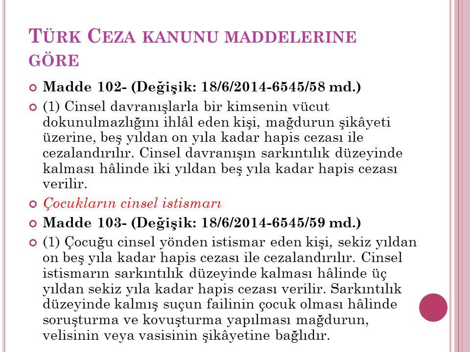 T ÜRK C EZA KANUNU MADDELERINE GÖRE Madde 102- (Değişik: 18/6/2014-6545/58 md.) (1) Cinsel davranışlarla bir kimsenin vücut dokunulmazlığını ihlâl eden kişi, mağdurun şikâyeti üzerine, beş yıldan on yıla kadar hapis cezası ile cezalandırılır.