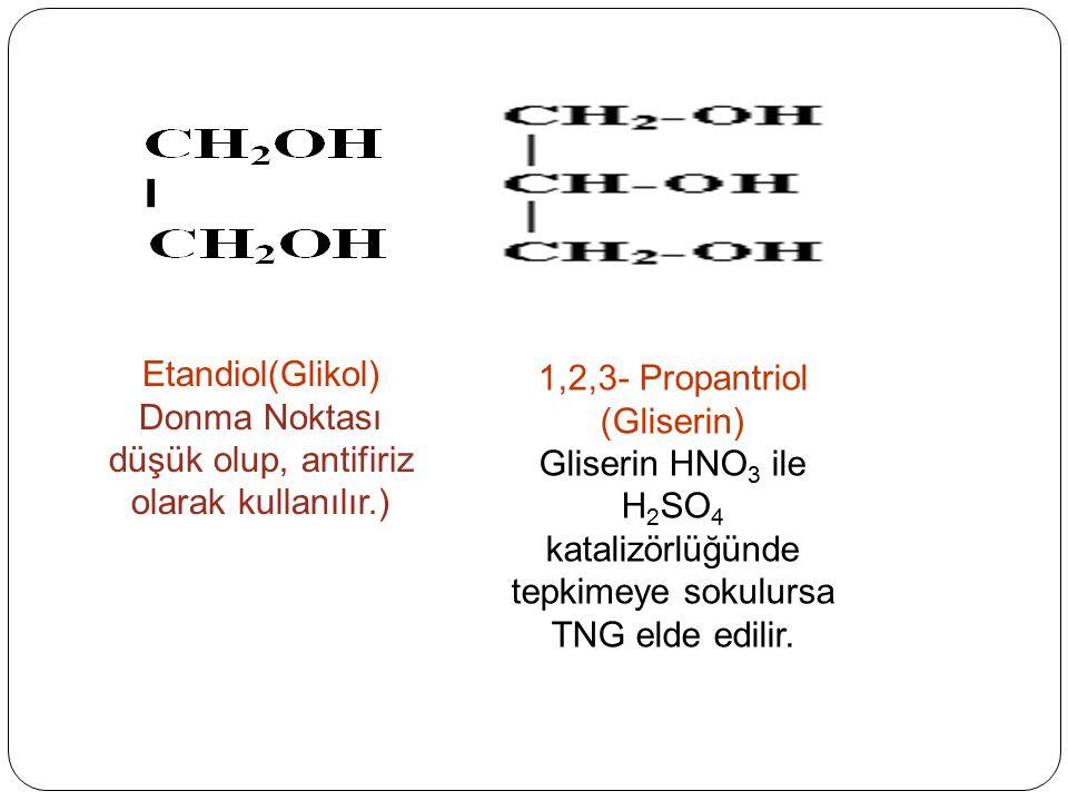 Etandiol(Glikol) Donma Noktası düşük olup, antifiriz olarak kullanılır.) 1,2,3- Propantriol (Gliserin) Gliserin HNO 3 ile H 2 SO 4 katalizörlüğünde te