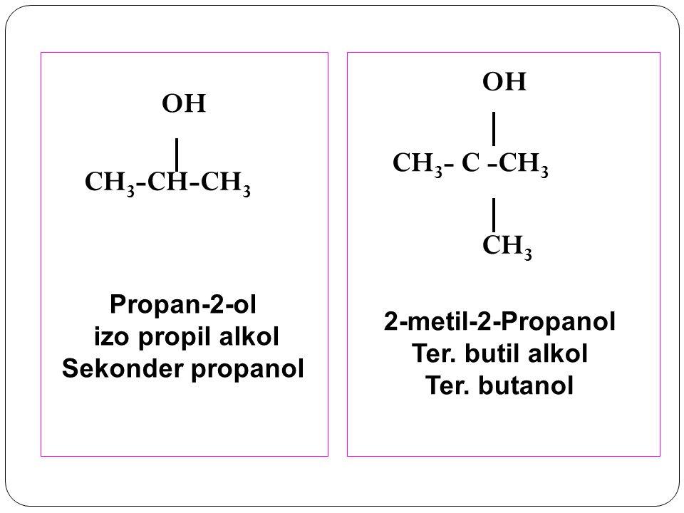 2-metil-2-Propanol Ter. butil alkol Ter. butanol Propan-2-ol izo propil alkol Sekonder propanol CH 3 -CH-CH 3 OH CH 3 - C -CH 3 CH 3 OH
