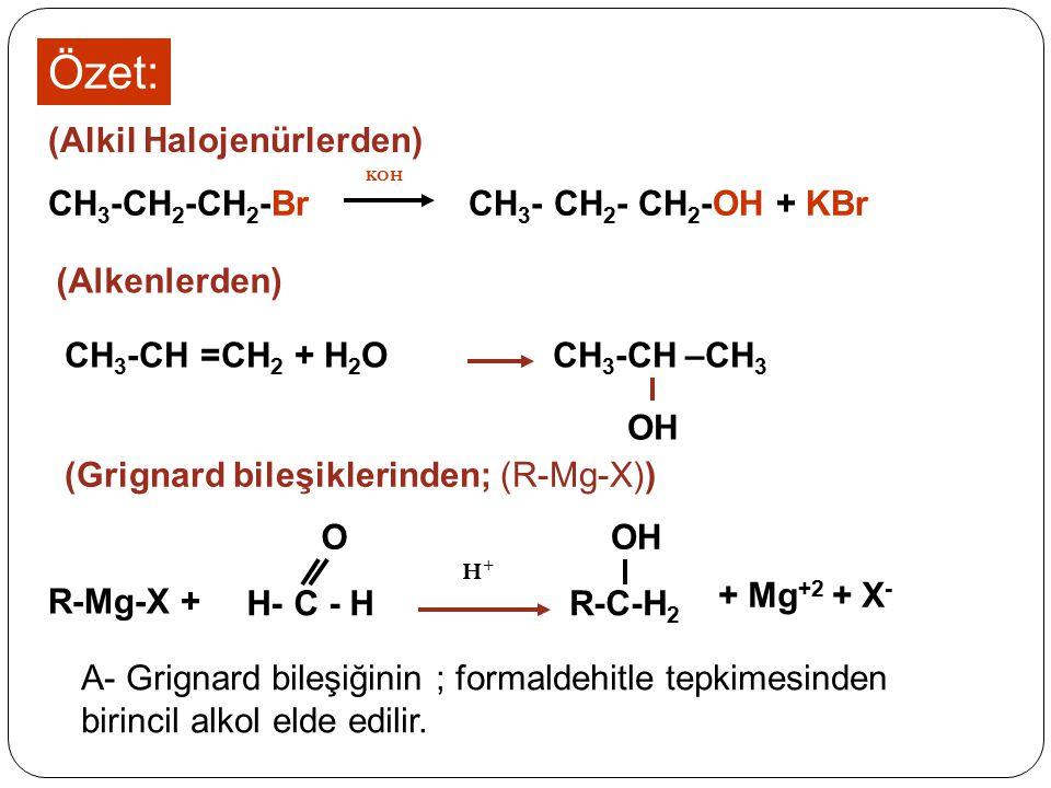 Özet: CH 3 -CH 2 -CH 2 -Br CH 3 - CH 2 - CH 2 -OH + KBr KOH (Alkil Halojenürlerden) CH 3 -CH –CH 3 OH CH 3 -CH =CH 2 + H 2 O (Alkenlerden) + Mg +2 + X