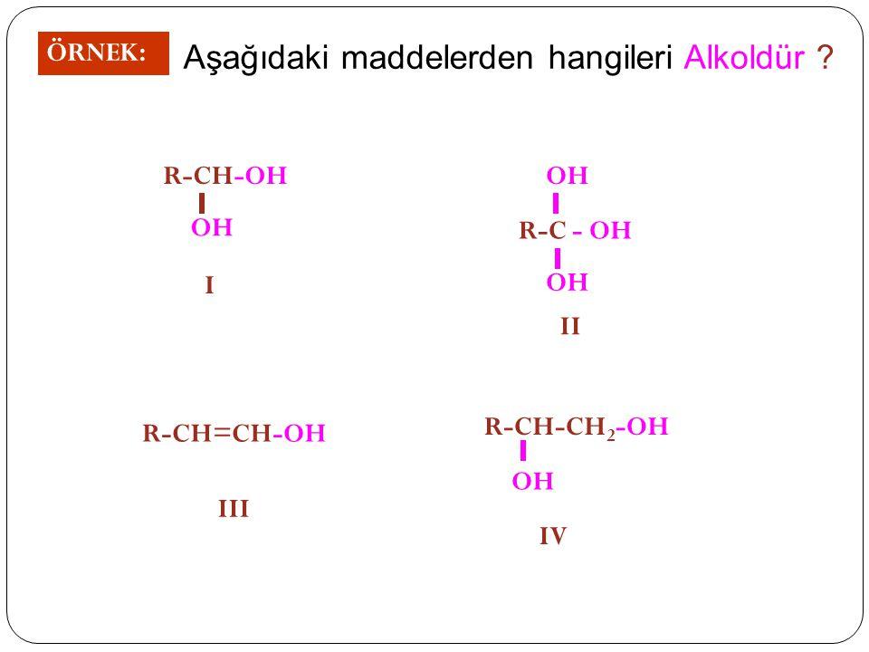 ÖRNEK: Aşağıdaki maddelerden hangileri Alkoldür ? R-CH-OH OH I R-C - OH OH II R-CH=CH-OH III R-CH-CH 2 -OH OH IV