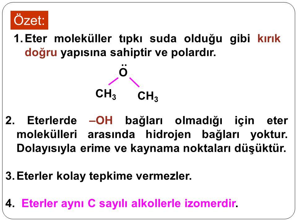 Özet: 1.Eter moleküller tıpkı suda olduğu gibi kırık doğru yapısına sahiptir ve polardır... O CH 3 2. Eterlerde –OH bağları olmadığı için eter molekül