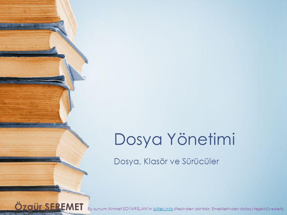 Dosya Yönetimi Dosya, Klasör ve Sürücüler Bu sunum Ahmet SOYARSLAN'ın biltek.info sitesinden alıntıdır.