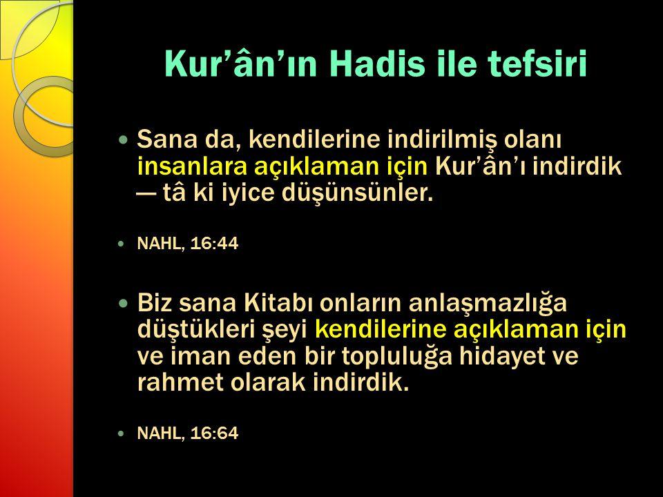 Kur'ân'ın Hadis ile tefsiri Sana da, kendilerine indirilmiş olanı insanlara açıklaman için Kur'ân'ı indirdik — tâ ki iyice düşünsünler. NAHL, 16:44 Bi