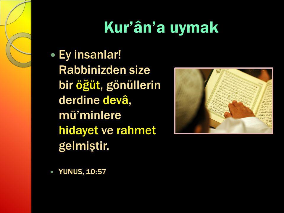 Kur'ân'a uymak Ey insanlar! Rabbinizden size bir öğüt, gönüllerin derdine devâ, mü'minlere hidayet ve rahmet gelmiştir. YUNUS, 10:57