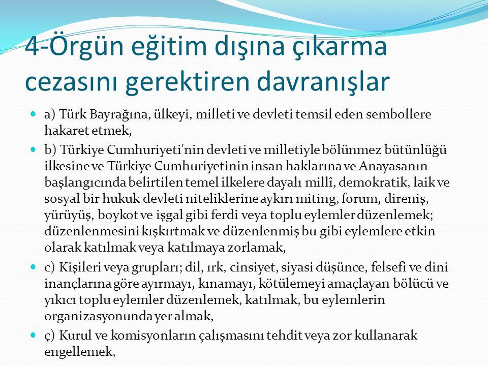 4-Örgün eğitim dışına çıkarma cezasını gerektiren davranışlar a) Türk Bayrağına, ülkeyi, milleti ve devleti temsil eden sembollere hakaret etmek, b) Türkiye Cumhuriyeti nin devleti ve milletiyle bölünmez bütünlüğü ilkesine ve Türkiye Cumhuriyetinin insan haklarına ve Anayasanın başlangıcında belirtilen temel ilkelere dayalı millî, demokratik, laik ve sosyal bir hukuk devleti niteliklerine aykırı miting, forum, direniş, yürüyüş, boykot ve işgal gibi ferdi veya toplu eylemler düzenlemek; düzenlenmesini kışkırtmak ve düzenlenmiş bu gibi eylemlere etkin olarak katılmak veya katılmaya zorlamak, c) Kişileri veya grupları; dil, ırk, cinsiyet, siyasi düşünce, felsefi ve dini inançlarına göre ayırmayı, kınamayı, kötülemeyi amaçlayan bölücü ve yıkıcı toplu eylemler düzenlemek, katılmak, bu eylemlerin organizasyonunda yer almak, ç) Kurul ve komisyonların çalışmasını tehdit veya zor kullanarak engellemek,