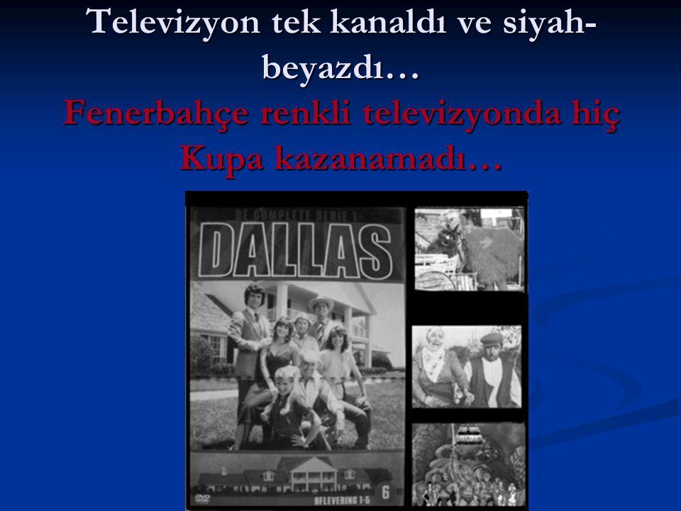 Televizyon tek kanaldı ve siyah- beyazdı… Fenerbahçe renkli televizyonda hiç Kupa kazanamadı…