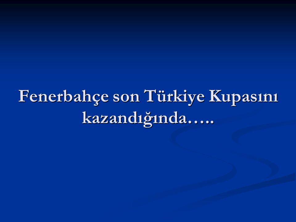 Fenerbahçe son Türkiye Kupasını kazandığında…..