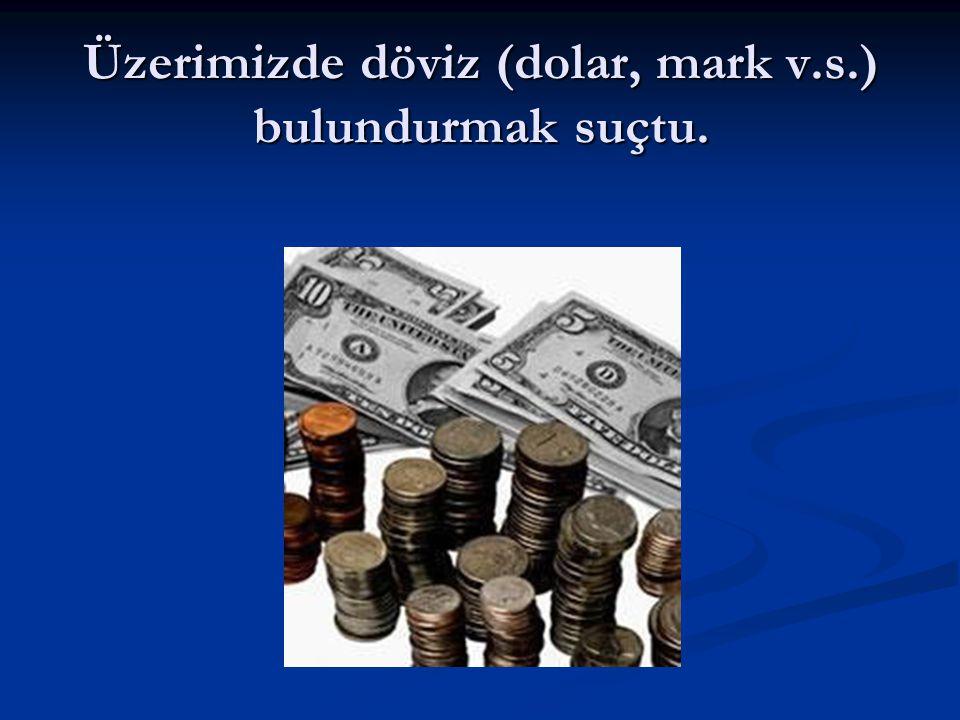 Üzerimizde döviz (dolar, mark v.s.) bulundurmak suçtu.
