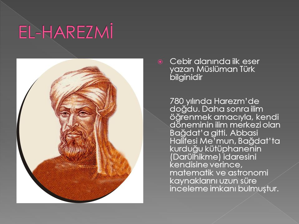  Cebir alanında ilk eser yazan Müslüman Türk bilginidir 780 yılında Harezm'de doğdu. Daha sonra ilim öğrenmek amacıyla, kendi döneminin ilim merkezi
