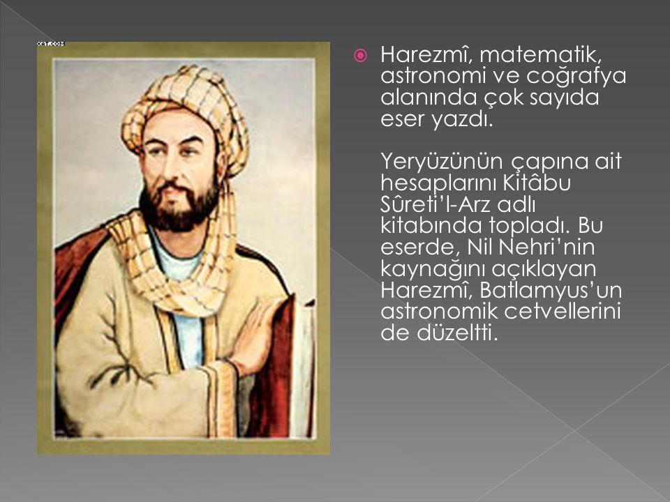  Harezmî, matematik, astronomi ve coğrafya alanında çok sayıda eser yazdı. Yeryüzünün çapına ait hesaplarını Kitâbu Sûreti'l-Arz adlı kitabında topla
