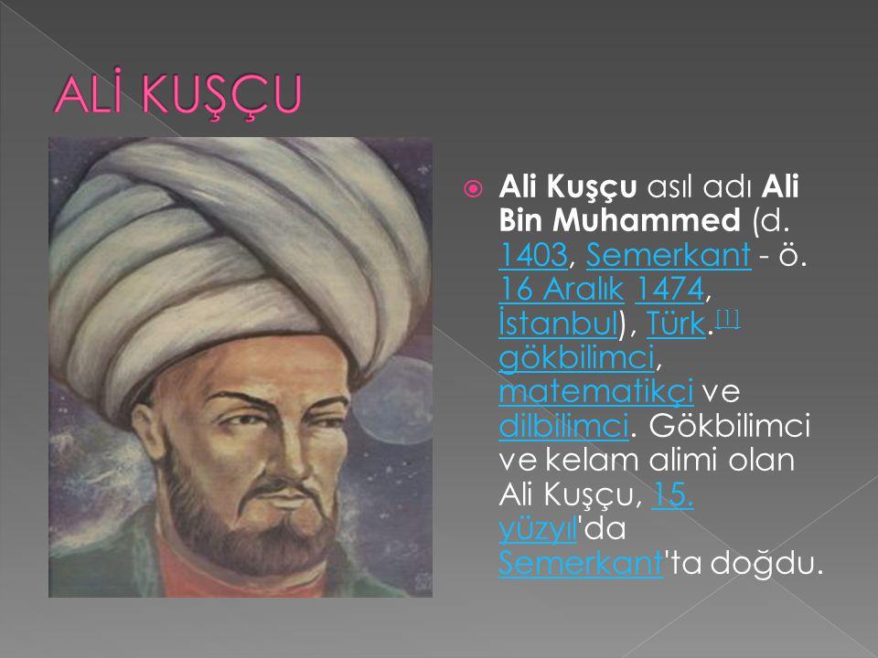  Ali Kuşçu asıl adı Ali Bin Muhammed (d. 1403, Semerkant - ö. 16 Aralık 1474, İstanbul), Türk. [1] gökbilimci, matematikçi ve dilbilimci. Gökbilimci