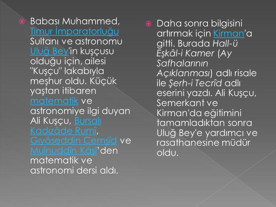  Babası Muhammed, Timur İmparatorluğu Sultanı ve astronomu Uluğ Bey in kuşçusu olduğu için, ailesi Kuşçu lakabıyla meşhur oldu.