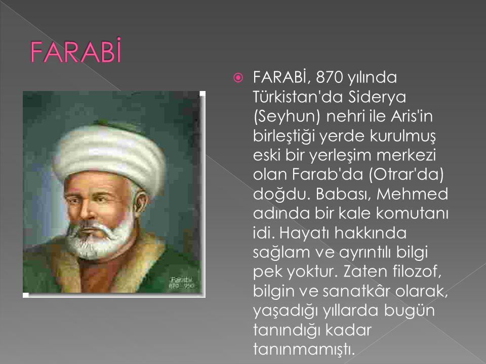  FARABİ, 870 yılında Türkistan'da Siderya (Seyhun) nehri ile Aris'in birleştiği yerde kurulmuş eski bir yerleşim merkezi olan Farab'da (Otrar'da) doğ