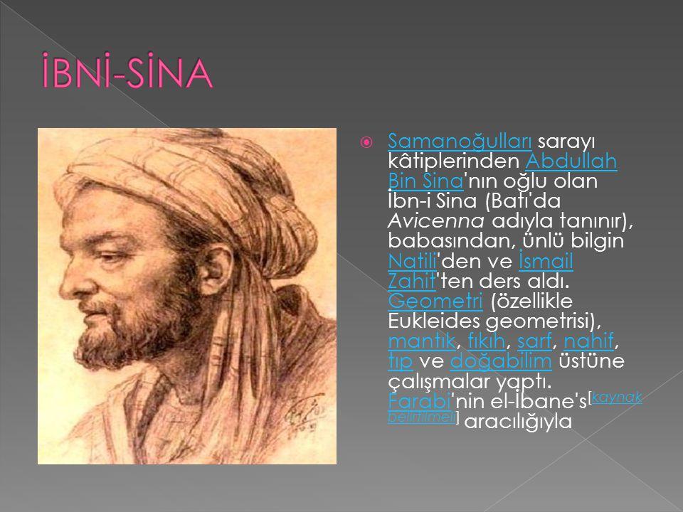  Samanoğulları sarayı kâtiplerinden Abdullah Bin Sina nın oğlu olan İbn-i Sina (Batı da Avicenna adıyla tanınır), babasından, ünlü bilgin Natili den ve İsmail Zahit ten ders aldı.