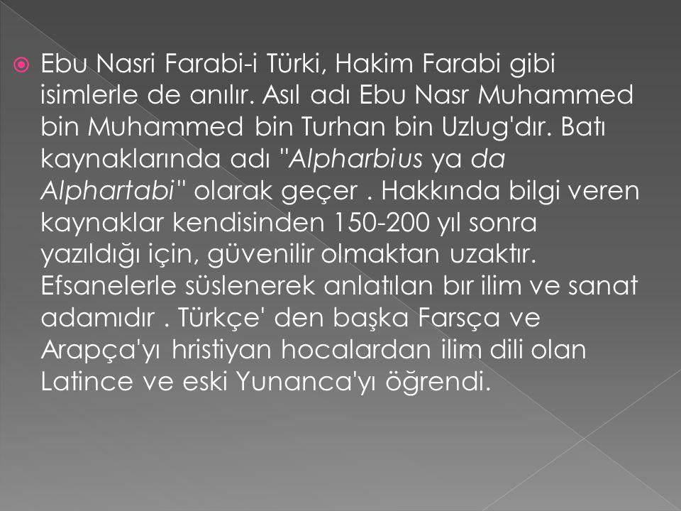  Ebu Nasri Farabi-i Türki, Hakim Farabi gibi isimlerle de anılır. Asıl adı Ebu Nasr Muhammed bin Muhammed bin Turhan bin Uzlug'dır. Batı kaynaklarınd