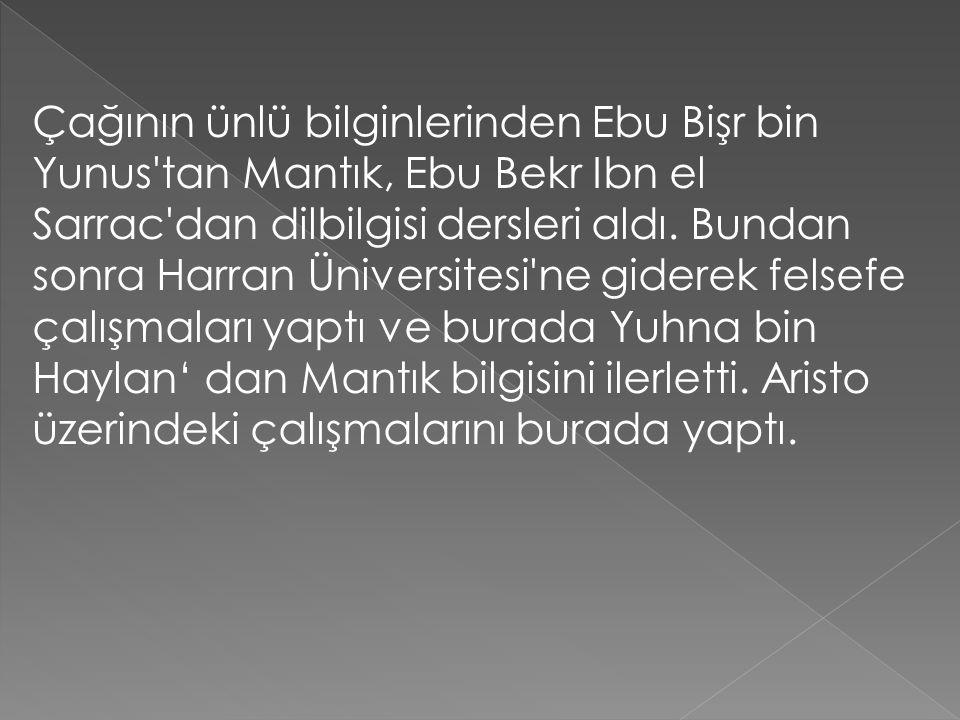Çağının ünlü bilginlerinden Ebu Bişr bin Yunus'tan Mantık, Ebu Bekr Ibn el Sarrac'dan dilbilgisi dersleri aldı. Bundan sonra Harran Üniversitesi'ne gi