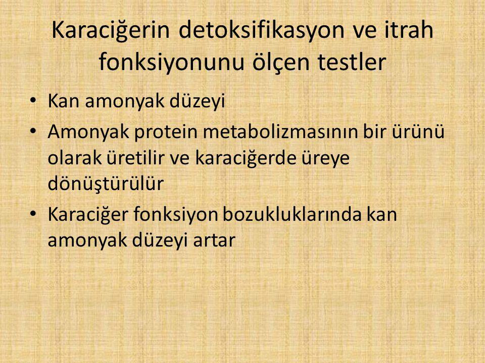 Karaciğerin detoksifikasyon ve itrah fonksiyonunu ölçen testler Kan amonyak düzeyi Amonyak protein metabolizmasının bir ürünü olarak üretilir ve karaciğerde üreye dönüştürülür Karaciğer fonksiyon bozukluklarında kan amonyak düzeyi artar