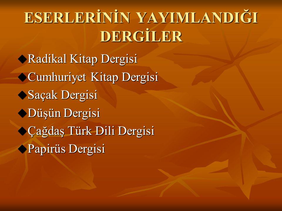 ESERLERİNİN YAYIMLANDIĞI DERGİLER  Radikal Kitap Dergisi  Cumhuriyet Kitap Dergisi  Saçak Dergisi  Düşün Dergisi  Çağdaş Türk Dili Dergisi  Papi