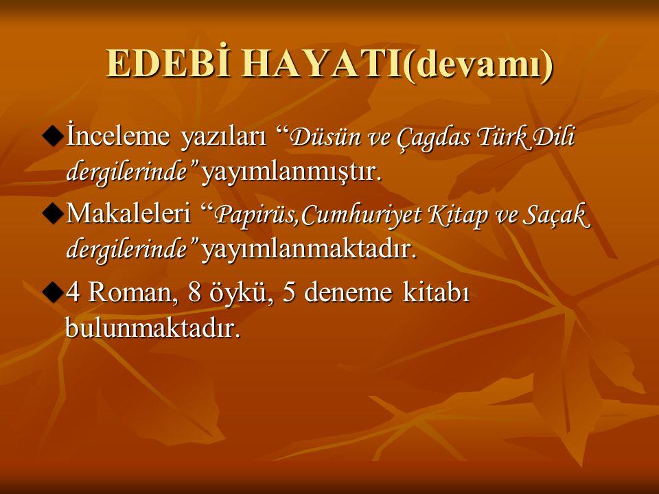 """EDEBİ HAYATI(devamı)  İnceleme yazıları """" Düsün ve Çagdas Türk Dili dergilerinde"""" yayımlanmıştır.  Makaleleri """" Papirüs,Cumhuriyet Kitap ve Saçak de"""