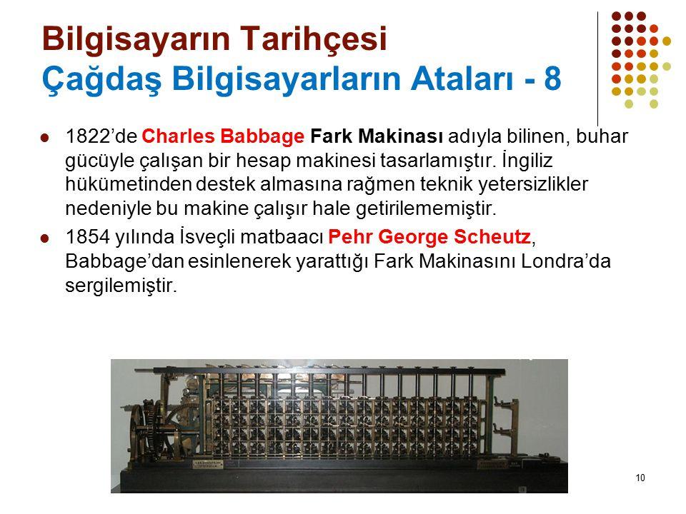 10 Bilgisayarın Tarihçesi Çağdaş Bilgisayarların Ataları - 8 1822'de Charles Babbage Fark Makinası adıyla bilinen, buhar gücüyle çalışan bir hesap mak