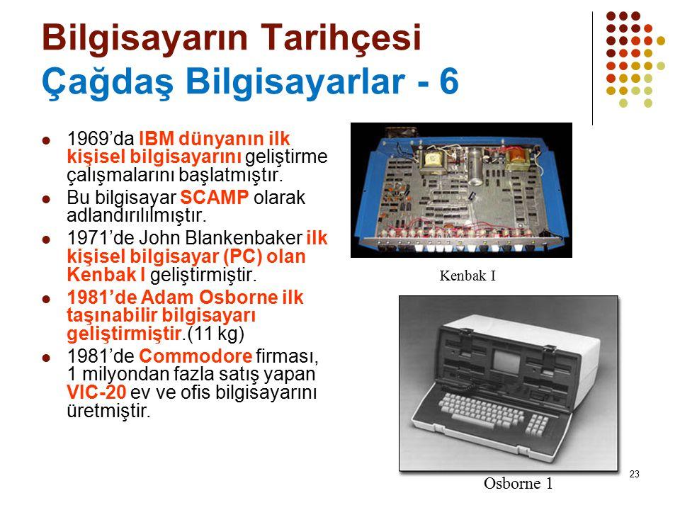23 Bilgisayarın Tarihçesi Çağdaş Bilgisayarlar - 6 1969'da IBM dünyanın ilk kişisel bilgisayarını geliştirme çalışmalarını başlatmıştır. Bu bilgisayar
