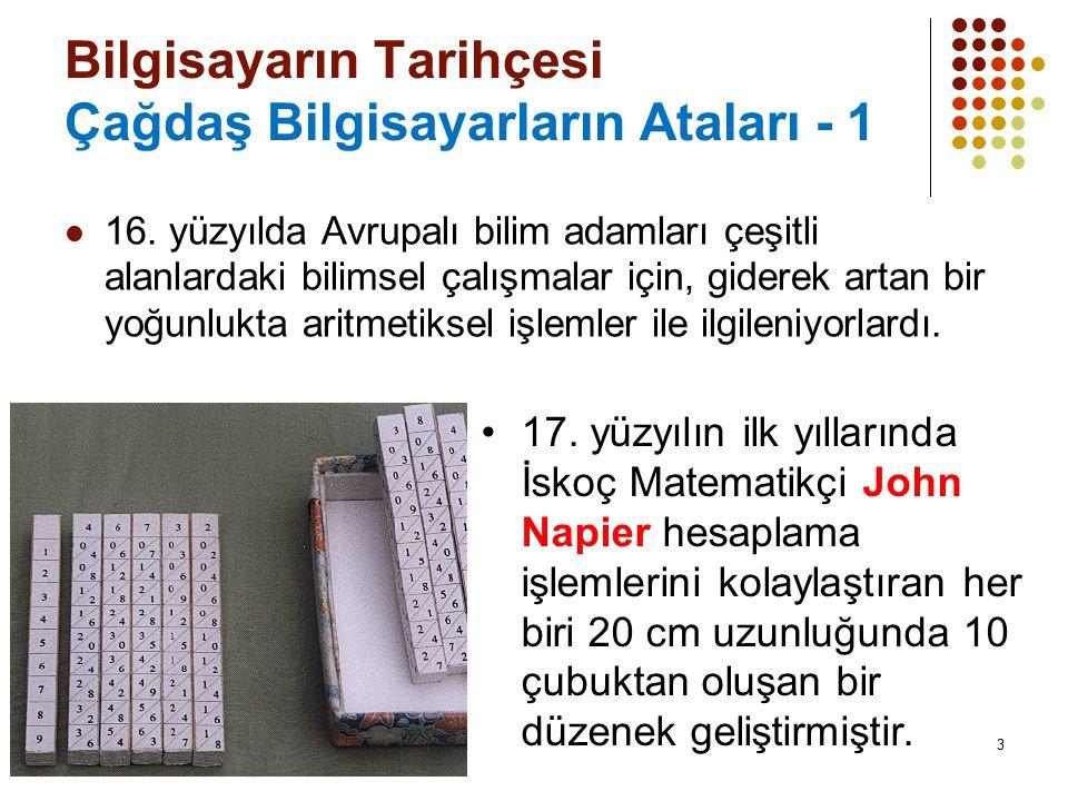 3 Bilgisayarın Tarihçesi Çağdaş Bilgisayarların Ataları - 1 16. yüzyılda Avrupalı bilim adamları çeşitli alanlardaki bilimsel çalışmalar için, giderek