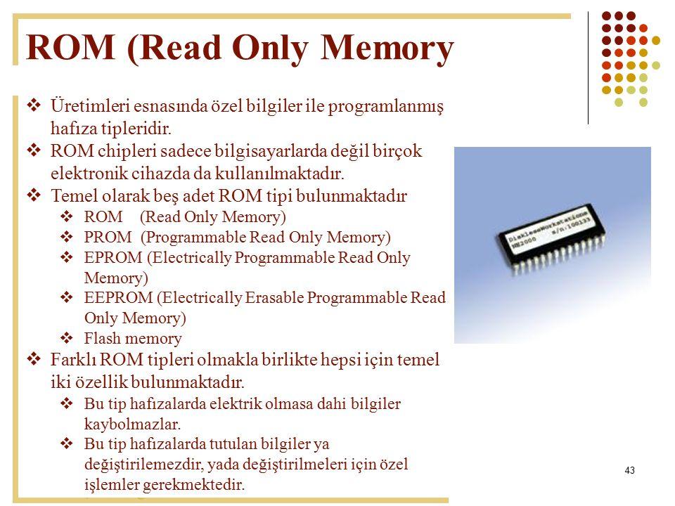 43 ROM (Read Only Memory  Üretimleri esnasında özel bilgiler ile programlanmış hafıza tipleridir.  ROM chipleri sadece bilgisayarlarda değil birçok