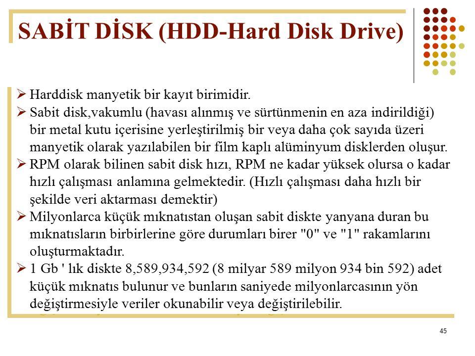 45  Harddisk manyetik bir kayıt birimidir.  Sabit disk,vakumlu (havası alınmış ve sürtünmenin en aza indirildiği) bir metal kutu içerisine yerleştir