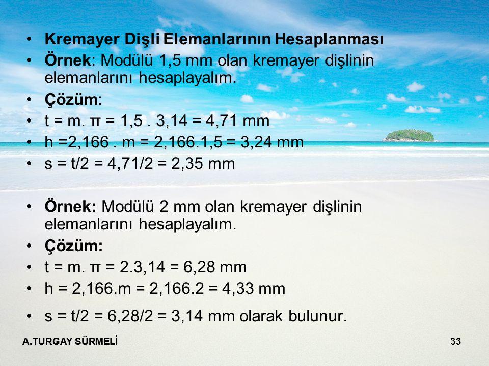 A.TURGAY SÜRMELİ 33 Kremayer Dişli Elemanlarının Hesaplanması Örnek: Modülü 1,5 mm olan kremayer dişlinin elemanlarını hesaplayalım. Çözüm: t = m. π =