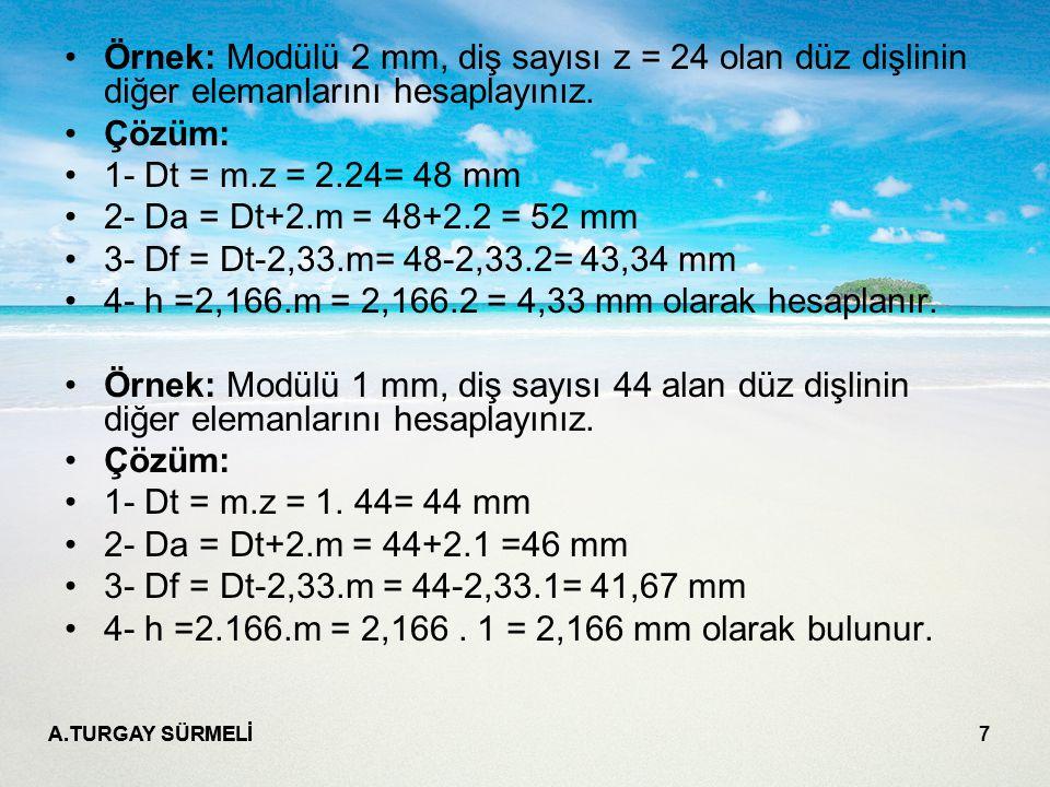 A.TURGAY SÜRMELİ 7 Örnek: Modülü 2 mm, diş sayısı z = 24 olan düz dişlinin diğer elemanlarını hesaplayınız. Çözüm: 1- Dt = m.z = 2.24= 48 mm 2- Da = D