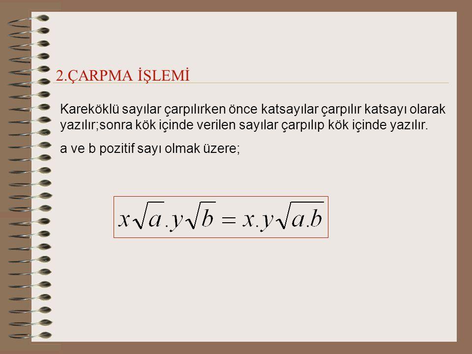 2.ÇARPMA İŞLEMİ Kareköklü sayılar çarpılırken önce katsayılar çarpılır katsayı olarak yazılır;sonra kök içinde verilen sayılar çarpılıp kök içinde yazılır.