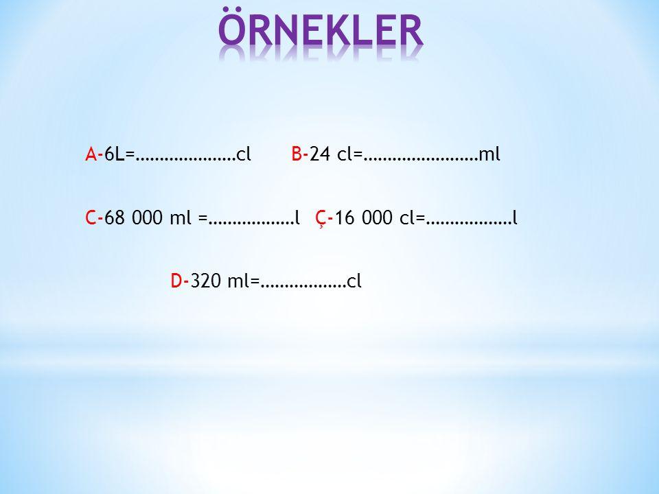 A-6L=…………………cl B-24 cl=……………………ml C-68 000 ml =………………l Ç-16 000 cl=………………l D-320 ml=………………cl